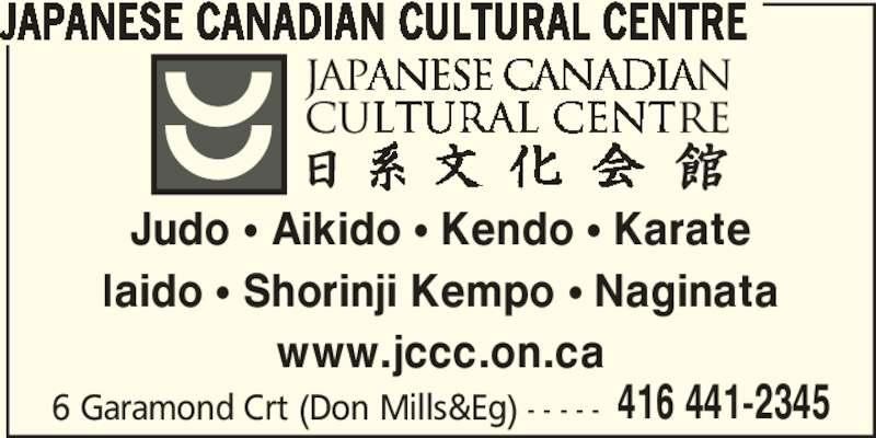 Japanese Canadian Cultural Centre (416-441-2345) - Display Ad - 416 441-2345 JAPANESE CANADIAN CULTURAL CENTRE Judo π Aikido π Kendo π Karate Iaido π Shorinji Kempo π Naginata www.jccc.on.ca 6 Garamond Crt (Don Mills&Eg) - - - - -