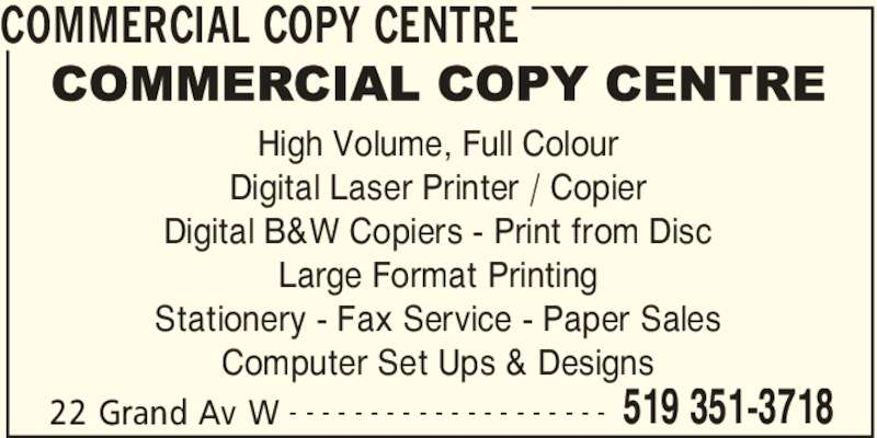 Commercial Copy Centre (519-351-3718) - Display Ad - COMMERCIAL COPY CENTRE 22 Grand Av W 519 351-3718- - - - - - - - - - - - - - - - - - - - High Volume, Full Colour Digital Laser Printer / Copier Digital B&W Copiers - Print from Disc Large Format Printing Stationery - Fax Service - Paper Sales Computer Set Ups & Designs