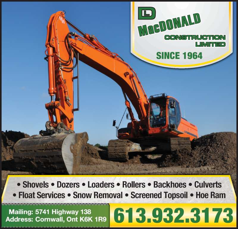 DL MacDonald Construction Ltd (613-932-3173) - Display Ad - • Shovels • Dozers • Loaders • Rollers • Backhoes • Culverts 5741 Highway 138Mailing: Cornwall, Ont K6K 1R9Address: 613.932.3173 SINCE 1964 • Shovels • Dozers • Loaders • Rollers • Backhoes • Culverts • Float Services • Snow Removal • Screened Topsoil • Hoe Ram 5741 Highway 138Mailing: Cornwall, Ont K6K 1R9Address: 613.932.3173 SINCE 1964 • Float Services • Snow Removal • Screened Topsoil • Hoe Ram
