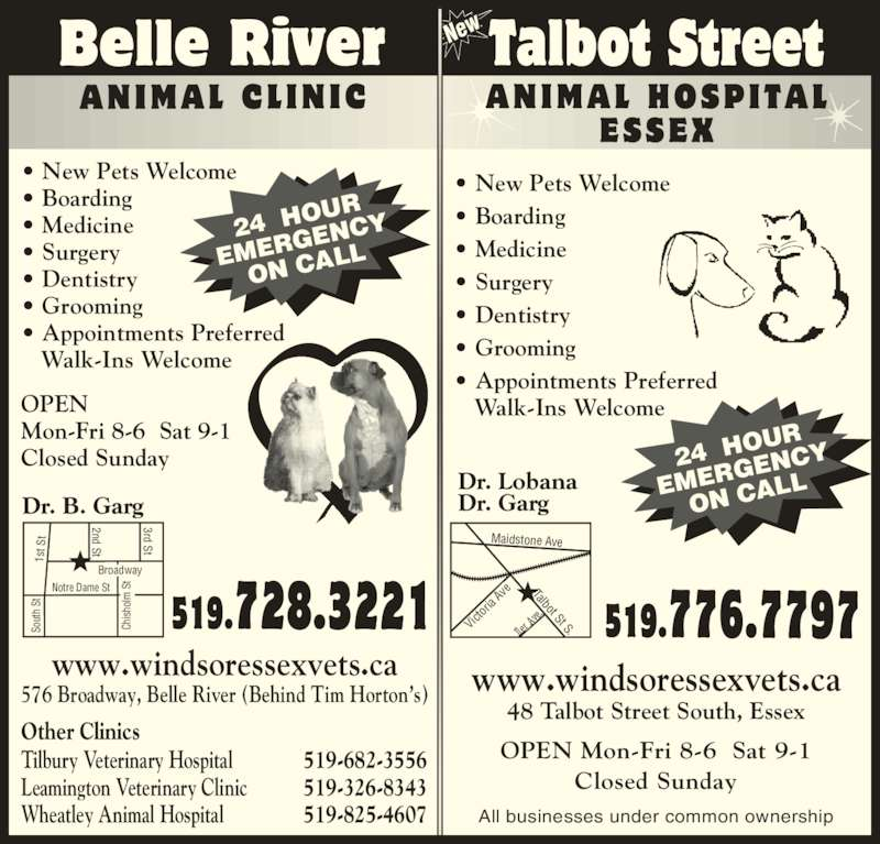 Belle River Animal Clinic (519-728-3221) - Display Ad - 48 Talbot Street South, Essex OPEN Mon-Fri 8-6  Sat 9-1 Closed Sunday All businesses under common ownership Notre Dame St So ut h  St 1s t S 2nd St 3rd St Broadway Ch ish ol  S Talbot St S.Iler  Av e. 24  HO UR EMER GENC ON CA LL 24  HO UR EMER GENC ON CA LL Maidstone Ave Vic tor ia  Av New • New Pets Welcome • Boarding • Medicine • Surgery • Dentistry • Grooming • Appointments Preferred    Walk-Ins Welcome Dr. B. Garg Dr. Lobana Dr. Garg OPEN Mon-Fri 8-6  Sat 9-1 Closed Sunday www.windsoressexvets.ca 576 Broadway, Belle River (Behind Tim Horton's) Other Clinics Tilbury Veterinary Hospital 519-682-3556 Leamington Veterinary Clinic 519-326-8343 Wheatley Animal Hospital 519-825-4607 • New Pets Welcome • Boarding • Medicine • Surgery • Dentistry • Grooming • Appointments Preferred    Walk-Ins Welcome www.windsoressexvets.ca