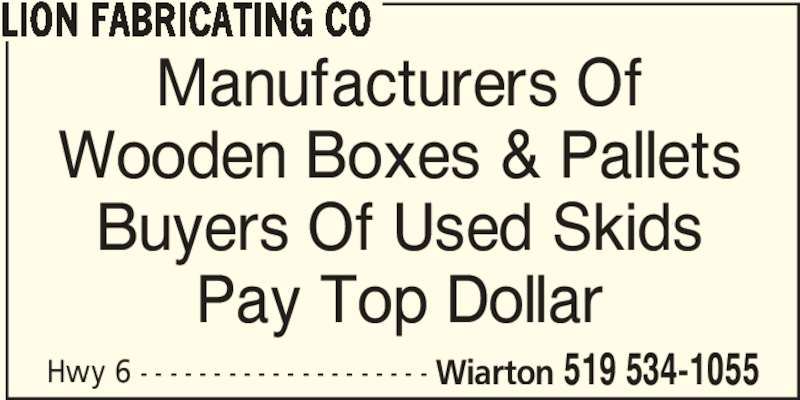 Lion Fabricating Co (519-534-1055) - Display Ad - Hwy 6 - - - - - - - - - - - - - - - - - - - - Wiarton 519 534-1055 LION FABRICATING CO Manufacturers Of Wooden Boxes & Pallets Buyers Of Used Skids Pay Top Dollar