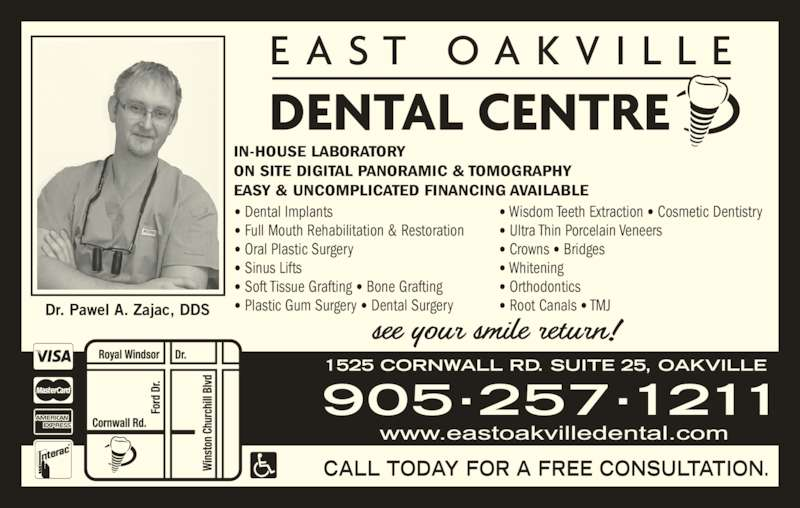 East Oakville Dental Centre (9052571211) - Display Ad - IN-HOUSE LABORATORY ON SITE DIGITAL PANORAMIC & TOMOGRAPHY EASY & UNCOMPLICATED FINANCING AVAILABLE • Dental Implants • Full Mouth Rehabilitation & Restoration • Oral Plastic Surgery • Sinus Lifts • Soft Tissue Grafting • Bone Grafting • Plastic Gum Surgery • Dental Surgery • Wisdom Teeth Extraction • Cosmetic Dentistry • Ultra Thin Porcelain Veneers • Crowns • Bridges • Whitening • Orthodontics • Root Canals • TMJ