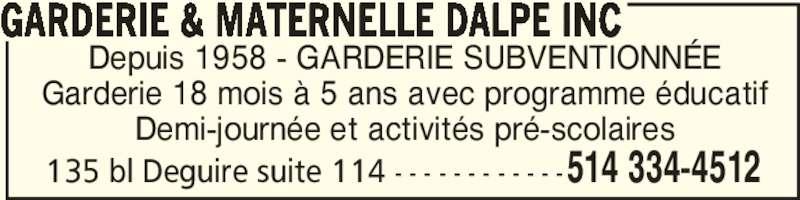 Garderie & Maternelle Dalpé Inc (514-334-4512) - Annonce illustrée======= - GARDERIE & MATERNELLE DALPE INC Depuis 1958 - GARDERIE SUBVENTIONNÉE Garderie 18 mois à 5 ans avec programme éducatif Demi-journée et activités pré-scolaires 514 334-4512135 bl Deguire suite 114 - - - - - - - - - - - -