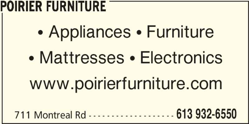 Poirier Furniture (613-932-6550) - Display Ad - POIRIER FURNITURE 613 932-6550711 Montreal Rd - - - - - - - - - - - - - - - - - - - π Appliances π Furniture π Mattresses π Electronics www.poirierfurniture.com POIRIER FURNITURE 613 932-6550711 Montreal Rd - - - - - - - - - - - - - - - - - - - π Appliances π Furniture π Mattresses π Electronics www.poirierfurniture.com