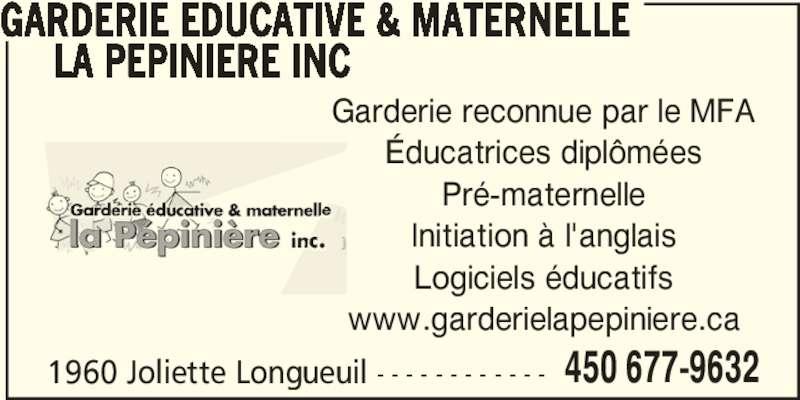 Garderie Educative & Marternelle La Pépinière Inc (450-677-9632) - Annonce illustrée======= - Garderie reconnue par le MFA Éducatrices diplômées Pré-maternelle Initiation à l'anglais Logiciels éducatifs www.garderielapepiniere.ca 1960 Joliette Longueuil - - - - - - - - - - - - 450 677-9632      LA PEPINIERE INC GARDERIE EDUCATIVE & MATERNELLE