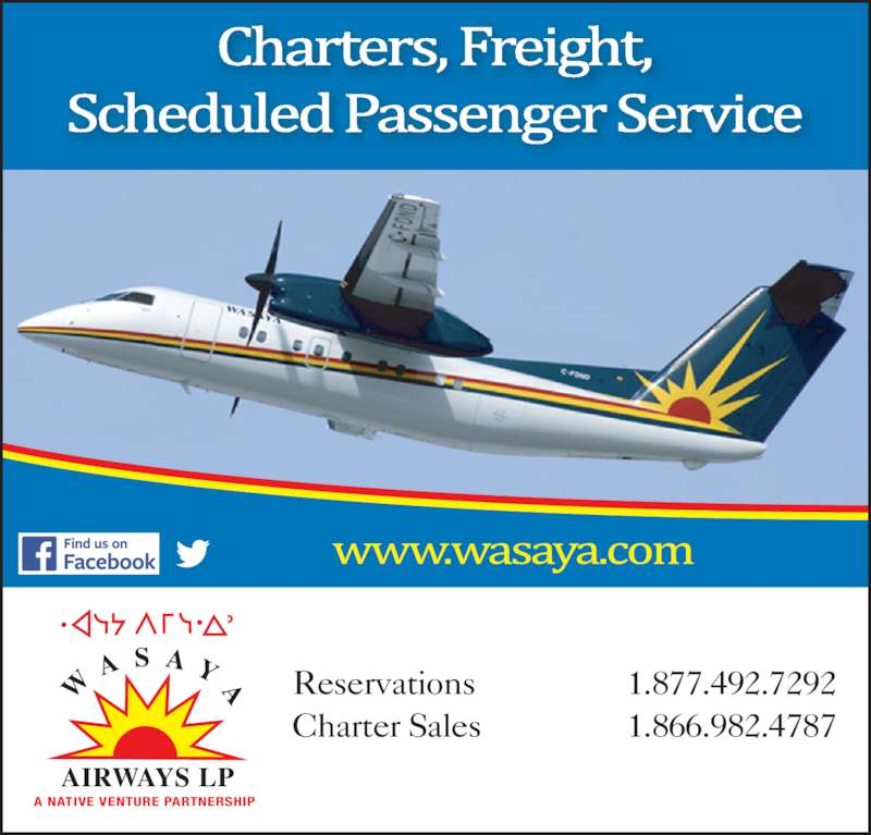 Wasaya Airways LP (807-473-1200) - Display Ad - AIRWAYS LP A S A Y A A NATIVE VENTURE PARTNERSHIP Reservations  1.877.492.7292 Charter Sales  1.866.982.4787 AIRWAYS LP A S A Y A A NATIVE VENTURE PARTNERSHIP Reservations  1.877.492.7292 Charter Sales  1.866.982.4787