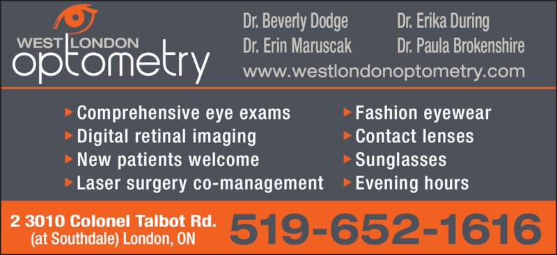 West London Optometry (519-652-1616) - Display Ad - 2 3010 Colonel Talbot Rd. (at Southdale) London, ON Dr. Beverly Dodge Dr. Erin Maruscak Dr. Erika During Dr. Paula Brokenshire Comprehensive eye exams Digital retinal imaging New patients welcome Laser surgery co-management Fashion eyewear Contact lenses Sunglasses Evening hours