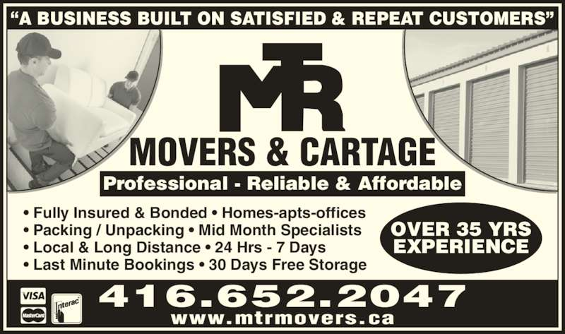 "MTR Movers (416-652-2047) - Display Ad - www.mtrmovers.ca 416.652.2047 OVER 35 YRS EXPERIENCE • Fully Insured & Bonded • Homes-apts-offices • Packing / Unpacking • Mid Month Specialists • Local & Long Distance • 24 Hrs - 7 Days • Last Minute Bookings • 30 Days Free Storage Professional - Reliable & Affordable MOVERS & CARTAGE ""A BUSINESS BUILT ON SATISFIED & REPEAT CUSTOMERS"""
