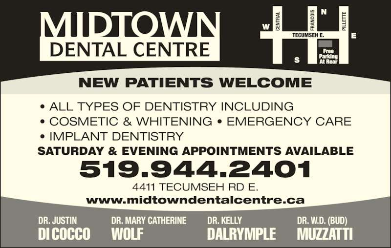 Midtown Dental Centre (519-944-2401) - Display Ad - • ALL TYPES OF DENTISTRY INCLUDING • COSMETIC & WHITENING • EMERGENCY CARE • IMPLANT DENTISTRY www.midtowndentalcentre.ca NEW PATIENTS WELCOME MIDTOWN DENTAL CENTRE 4411 TECUMSEH RD E. 519.944.2401 SATURDAY & EVENING APPOINTMENTS AVAILABLE DR. JUSTIN DI COCCO  DR. MARY CATHERINE WOLF DR. KELLY DALRYMPLE DR. W.D. (BUD) MUZZATTI