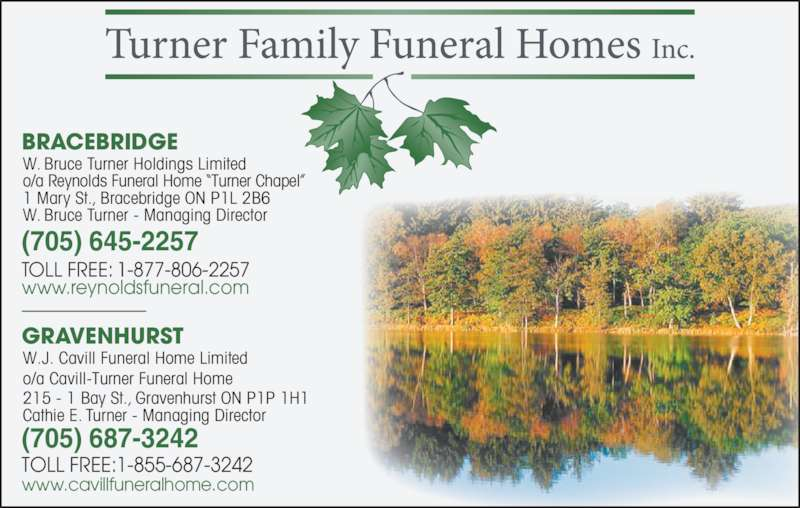 "Reynolds Funeral Home Turner Chapel (705-645-2257) - Display Ad - (705) 687-3242 GRAVENHURST 215 - 1 Bay St., Gravenhurst ON P1P 1H1 Cathie E. Turner - Managing Director TOLL FREE:1-855-687-3242 (705) 645-2257 TOLL FREE: 1-877-806-2257 www.reynoldsfuneral.com www.cavillfuneralhome.com BRACEBRIDGE W. Bruce Turner Holdings Limited o/a Reynolds Funeral Home ""Turner Chapel"" 1 Mary St., Bracebridge ON P1L 2B6 W. Bruce Turner - Managing Director W.J. Cavill Funeral Home Limited o/a Cavill-Turner Funeral Home"