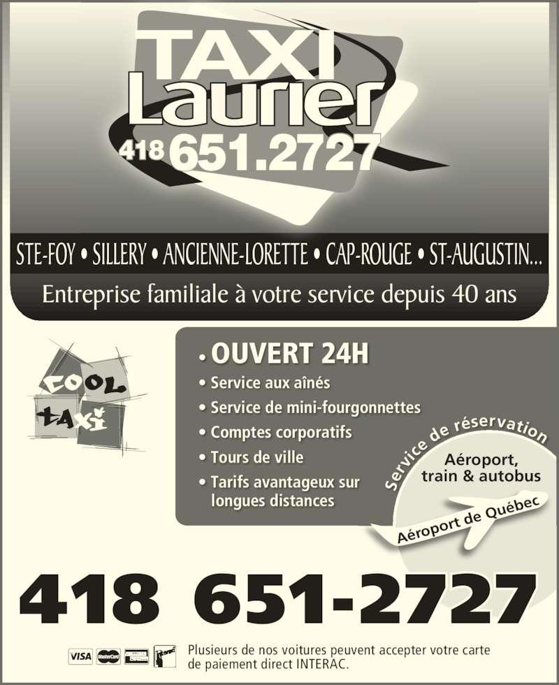 Taxi Laurier (418-651-2727) - Annonce illustrée======= - STE-FOY • SILLERY • ANCIENNE-LORETTE  CAP-ROUGE • ST-AUGUSTIN... Plusieurs de nos voitures peuvent accepter votre carte de paiement direct INTERAC. Se rv ice de réservation Aéro port  de Q uébe Aéroport, train & autobus • OUVERT 24H • Service aux aînés • Service de mini-fourgonnettes • Comptes corporatifs • Tours de ville • Tarifs avantageux sur    longues distances STE-FOY • SILLERY • ANCIENNE-LORETTE • CAP-ROUGE • ST-AUGUSTIN...  Entreprise familiale à votre service depuis 40 ans 418 651-2727 418651.2727