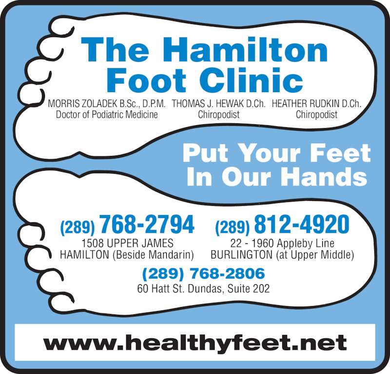 Hamilton Foot Clinic (9053854251) - Display Ad - www.healthyfeet.net The Hamilton Foot Clinic MORRIS ZOLADEK B.Sc., D.P.M. Doctor of Podiatric Medicine THOMAS J. HEWAK D.Ch. Chiropodist HEATHER RUDKIN D.Ch. Chiropodist Put Your Feet In Our Hands (289) 768-2806 60 Hatt St. Dundas, Suite 202 22 - 1960 Appleby Line BURLINGTON (at Upper Middle) 1508 UPPER JAMES HAMILTON (Beside Mandarin) (289) 768-2794 (289) 812-4920