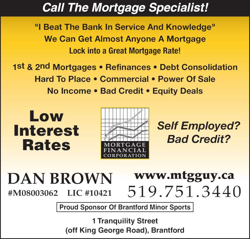 """Mortgage Financial (519-751-3440) - Display Ad - Call The Mortgage Specialist! """"I Beat The Bank In Service And Knowledge"""" We Can Get Almost Anyone A Mortgage Lock into a Great Mortgage Rate! 1st & 2nd Mortgages • Refinances • Debt Consolidation Hard To Place • Commercial • Power Of Sale No Income • Bad Credit • Equity Deals Low Interest Rates MORTGAGEFINANCIAL CORPORATION Self Employed? Bad Credit? DAN BROWN 519.751.3440 www.mtgguy.ca #M08003062    LIC #10421 1 Tranquility Street (off King George Road), Brantford Proud Sponsor Of Brantford Minor Sports"""