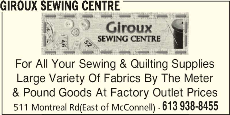 Giroux Sewing Centre (613-938-8455) - Display Ad - For All Your Sewing & Quilting Supplies Large Variety Of Fabrics By The Meter & Pound Goods At Factory Outlet Prices 511 Montreal Rd(East of McConnell) - 613 938-8455 GIROUX SEWING CENTRE