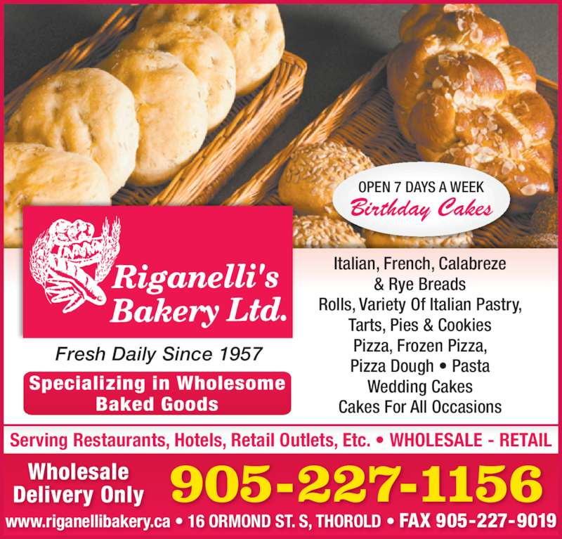 Riganelli's Bakery Ltd (9052271156) - Display Ad - Serving Restaurants, Hotels, Retail Outlets, Etc. • WHOLESALE - RETAIL Fresh Daily Since 1957 905-227-1156 www.riganellibakery.ca • 16 ORMOND ST. S, THOROLD • FAX 905-227-9019 Wholesale Delivery Only Specializing in Wholesome Baked Goods OPEN 7 DAYS A WEEK Birthday Cakes Italian, French, Calabreze & Rye Breads Rolls, Variety Of Italian Pastry, Tarts, Pies & Cookies Pizza, Frozen Pizza, Pizza Dough • Pasta Wedding Cakes Cakes For All Occasions