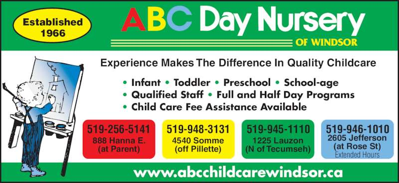 A B C Day Nursery (519-256-5141) - Display Ad - • Infant • Toddler • Preschool • School-age • Qualified Staff • Full and Half Day Programs • Child Care Fee Assistance Available OF WINDSOR Experience Makes The Difference In Quality Childcare www.abcchildcarewindsor.ca Established 1966 519-256-5141 888 Hanna E. (at Parent) 519-948-3131 4540 Somme (off Pillette) 519-945-1110 1225 Lauzon (N of Tecumseh) 519-946-1010 2605 Jefferson (at Rose St) Extended Hours