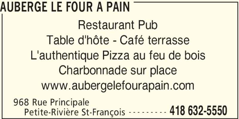Auberge Le Four A Pain (418-632-5550) - Annonce illustrée======= - Restaurant Pub Table d'hôte - Café terrasse L'authentique Pizza au feu de bois Charbonnade sur place www.aubergelefourapain.com 968 Rue Principale     Petite-Rivière St-François AUBERGE LE FOUR A PAIN 418 632-5550- - - - - - - - -