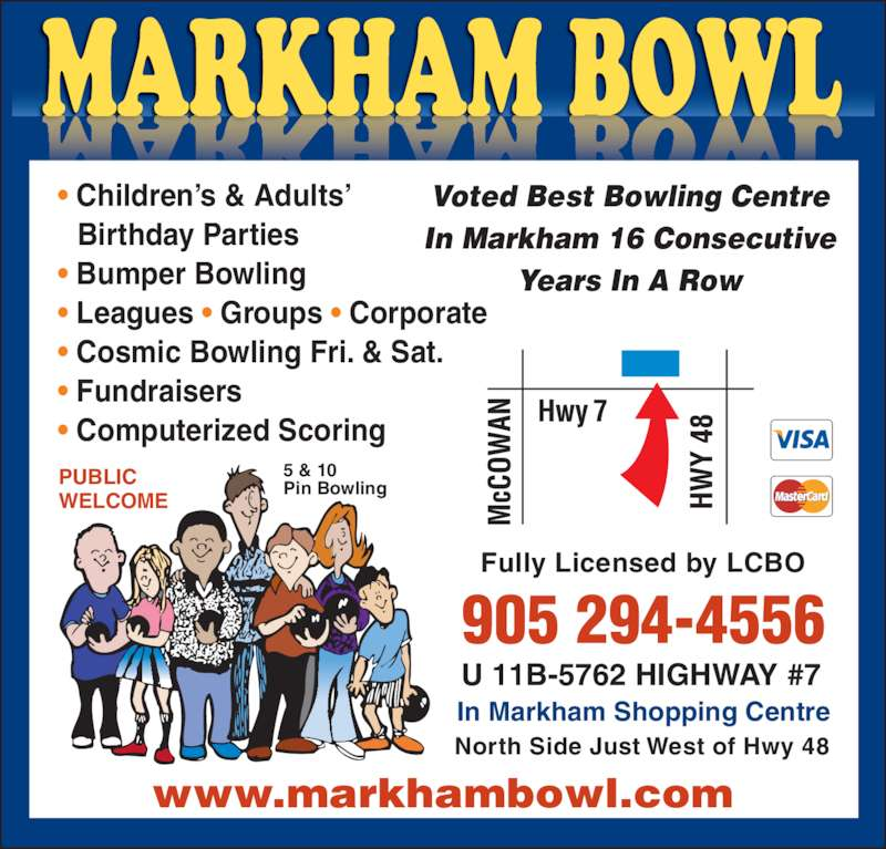 Markham Bowl (905-294-4556) - Display Ad - Voted Best Bowling Centre In Markham 16 Consecutive Years In A Row PUBLIC  WELCOME 5 & 10  Pin Bowling • Children's & Adults'     Birthday Parties • Bumper Bowling • Leagues • Groups • Corporate • Cosmic Bowling Fri. & Sat. • Fundraisers • Computerized Scoring Fully Licensed by LCBO U 11B-5762 HIGHWAY #7 In Markham Shopping Centre North Side Just West of Hwy 48 905 294-4556 www.markhambowl.com