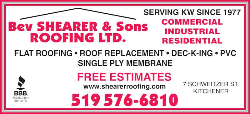 Bev Shearer And Sons (519-576-6810) - Display Ad - ROOFING LTD. Bev SHEARER & Sons 519 576-6810 7 SCHWEITZER ST. KITCHENER www.shearerroofing.com SERVING KW SINCE 1977 COMMERCIAL INDUSTRIAL RESIDENTIAL FLAT ROOFING • ROOF REPLACEMENT • DEC-K-ING • PVC SINGLE PLY MEMBRANE FREE ESTIMATES