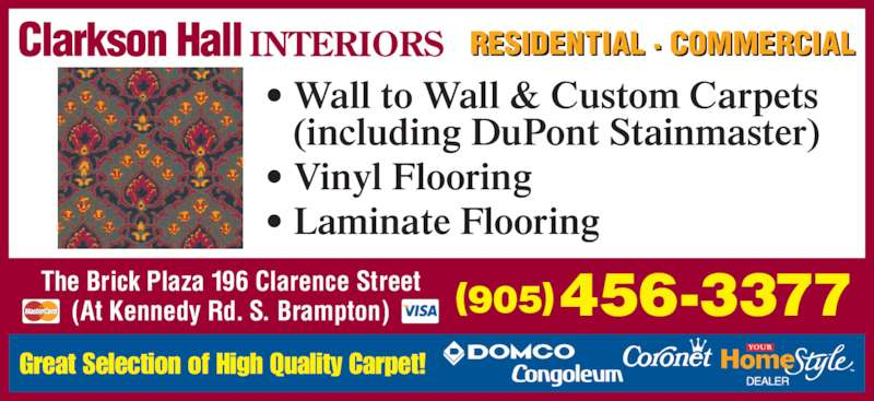 Clarkson Hall Carpet & Flooring (905-456-3377) - Display Ad - Great Selection of High Quality Carpet! RESIDENTIAL · COMMERCIAL The Brick Plaza 196 Clarence Street (At Kennedy Rd. S. Brampton) (905)456-3377 • Wall to Wall & Custom Carpets (including DuPont Stainmaster) • Vinyl Flooring • Laminate Flooring