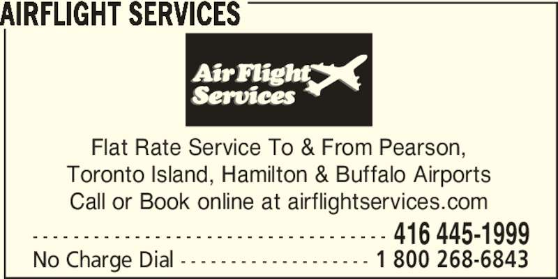 Airflight Services (4164451999) - Display Ad - AIRFLIGHT SERVICES Flat Rate Service To & From Pearson, Toronto Island, Hamilton & Buffalo Airports Call or Book online at airflightservices.com - - - - - - - - - - - - - - - - - - - - - - - - - - - - - - - - - - - 416 445-1999 No Charge Dial - - - - - - - - - - - - - - - - - - - 1 800 268-6843