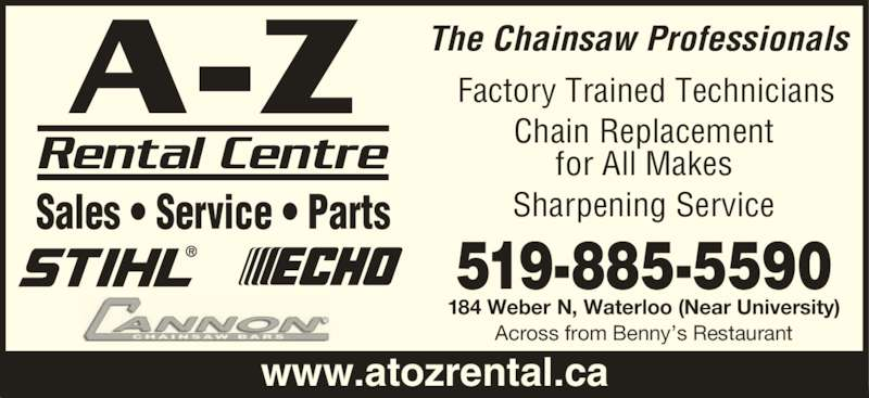 A To Z Rental Sales & Service Centre (519-885-5590) - Display Ad - Chain Replacement 519-885-5590 184 Weber N, Waterloo (Near University) Across from Benny's Restaurant The Chainsaw Professionals Sales • Service • Parts www.atozrental.ca Factory Trained Technicians for All Makes Sharpening Service