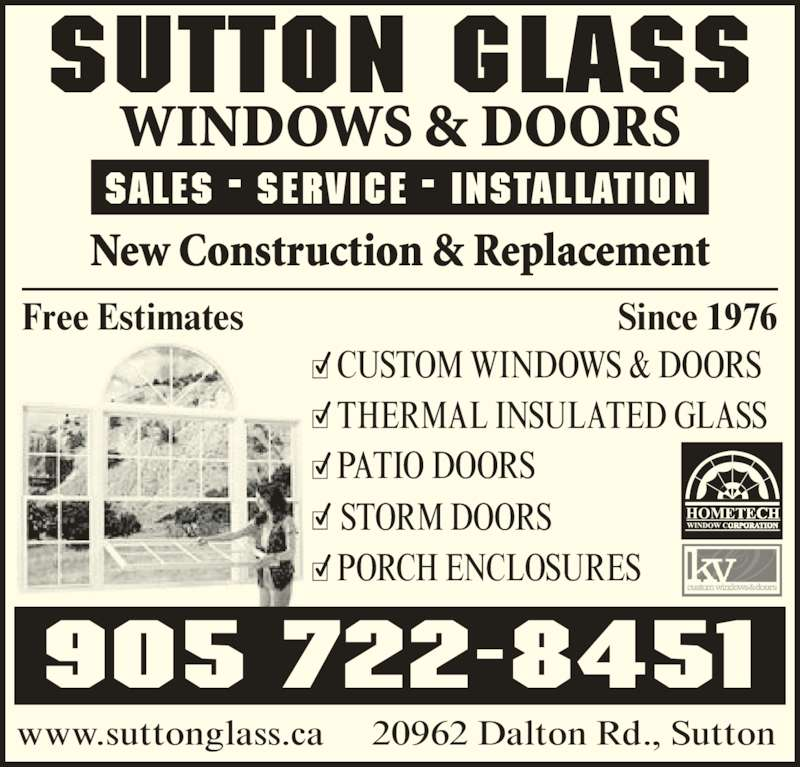 Sutton Glass Windows & Doors (905-722-8451) - Display Ad - THERMAL INSULATED GLASS STORM DOORS 20962 Dalton Rd., Sutton SUTTON GLASS WINDOWS & DOORS Sales • Service • Installation New Construction & Replacement 905 722-8451 www.suttonglass.ca Free Estimates Since 1976 CUSTOM WINDOWS & DOORS PATIO DOORS PORCH ENCLOSURES