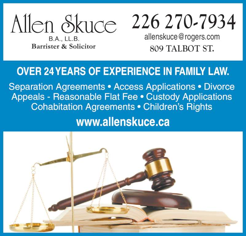 Allen Skuce Barrister & Solctr (5196317933) - Display Ad - OVER 24 YEARS OF EXPERIENCE IN FAMILY LAW. Separation Agreements • Access Applications • Divorce Appeals - Reasonable Flat Fee • Custody Applications Cohabitation Agreements • Children's Rights 809 TALBOT ST. 226 270-7934 www.allenskuce.ca