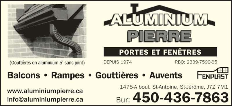 Aluminium Pierre (450-436-7863) - Annonce illustrée======= - PORTES ET FENÊTRES Balcons • Rampes • Gouttières • Auvents 1475-A boul. St-Antoine, St-Jérôme, J7Z 7M1 DEPUIS 1974(Gouttières en aluminium 5' sans joint) RBQ: 2339-7599-65 Bur: 450-436-7863