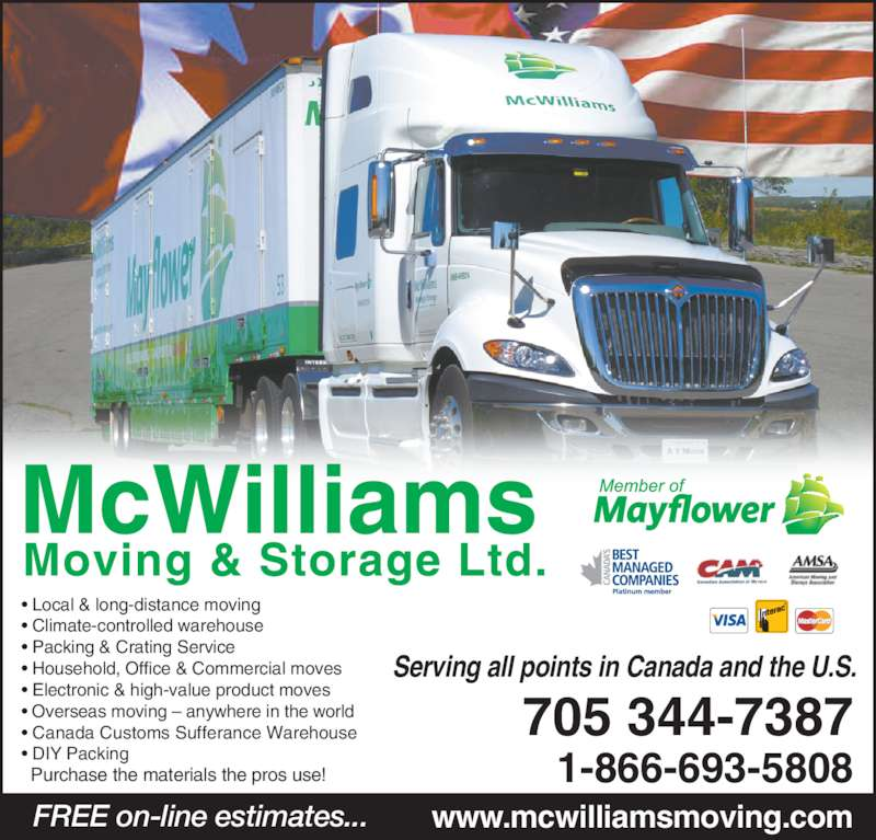 McWilliams Moving & Storage (705-743-4597) - Display Ad - Serving all points in Canada and the U.S. • Local & long-distance moving • Climate-controlled warehouse • Packing & Crating Service • Household, Office & Commercial moves • Electronic & high-value product moves • Overseas moving – anywhere in the world • Canada Customs Sufferance Warehouse • DIY Packing Purchase the materials the pros use!  FREE on-line estimates... www.mcwilliamsmoving.com 1-866-693-5808 705 344-7387