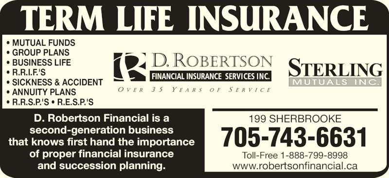 D Robertson Financial Insurance Services Inc (7057436631) - Display Ad - • GROUP PLANS • BUSINESS LIFE • R.R.I.F.'S • SICKNESS & ACCIDENT • ANNUITY PLANS • R.R.S.P.'S • R.E.S.P.'S 199 SHERBROOKE www.robertsonfinancial.ca Toll-Free 1-888-799-8998 705-743-6631 D. Robertson Financial is a second-generation business that knows first hand the importance of proper financial insurance and succession planning. • MUTUAL FUNDS