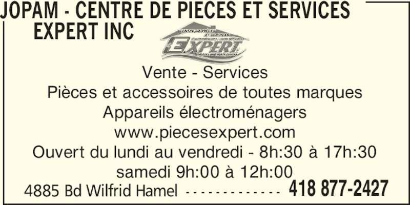 Jopam (418-877-2427) - Annonce illustrée======= - 418 877-2427 JOPAM - CENTRE DE PIECES ET SERVICES       EXPERT INC 4885 Bd Wilfrid Hamel - - - - - - - - - - - - - Vente - Services Pièces et accessoires de toutes marques Appareils électroménagers www.piecesexpert.com Ouvert du lundi au vendredi - 8h:30 à 17h:30 samedi 9h:00 à 12h:00
