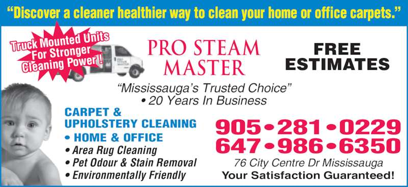 "Pro Steam Master (905-281-0229) - Display Ad - 905 • 281 • 0229 Your Satisfaction Guaranteed! 76 City Centre Dr Mississauga FREE ESTIMATES ""Mississauga's Trusted Choice"" • 20 Years In Business CARPET & UPHOLSTERY CLEANING • HOME & OFFICE • Area Rug Cleaning • Pet Odour & Stain Removal • Environmentally Friendly ""Discover a cleaner healthier way to clean your home or office carpets."" 647 •986 •6350 Truck Mounte d Units For Stronger Cleaning Pow er !"