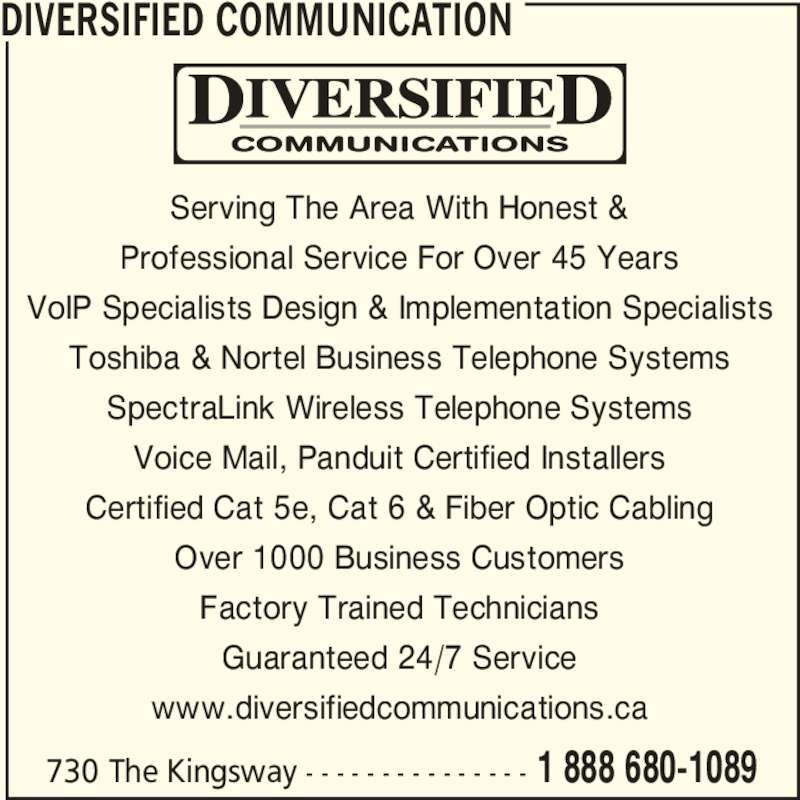 Diversified Communication (705-743-3962) - Display Ad - Factory Trained Technicians Guaranteed 24/7 Service www.diversifiedcommunications.ca DIVERSIFIED COMMUNICATION 730 The Kingsway - - - - - - - - - - - - - - - 1 888 680-1089 Serving The Area With Honest & Professional Service For Over 45 Years VoIP Specialists Design & Implementation Specialists Toshiba & Nortel Business Telephone Systems SpectraLink Wireless Telephone Systems Voice Mail, Panduit Certified Installers Certified Cat 5e, Cat 6 & Fiber Optic Cabling Over 1000 Business Customers