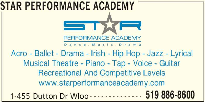Star Performance Academy (519-886-8600) - Display Ad - 1-455 Dutton Dr Wloo 519 886-8600- - - - - - - - - - - - - - Acro - Ballet - Drama - Irish - Hip Hop - Jazz - Lyrical Musical Theatre - Piano - Tap - Voice - Guitar Recreational And Competitive Levels www.starperformanceacademy.com STAR PERFORMANCE ACADEMY