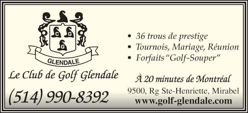 """Club De Golf Glendale (514-990-8392) - Annonce illustrée======= - Le Club de Golf Glendale •  36 trous de prestige •  Tournois, Mariage, Réunion •  Forfaits """"Golf-Souper"""" (514) 990-8392 9500, Rg Ste-Henriette, Mirabelwww.golf-glendale.com À 20 minutes de Montréal Le Club de Golf Glendale •  36 trous de prestige •  Tournois, Mariage, Réunion •  Forfaits """"Golf-Souper"""" (514) 990-8392 9500, Rg Ste-Henriette, Mirabelwww.golf-glendale.com À 20 minutes de Montréal"""