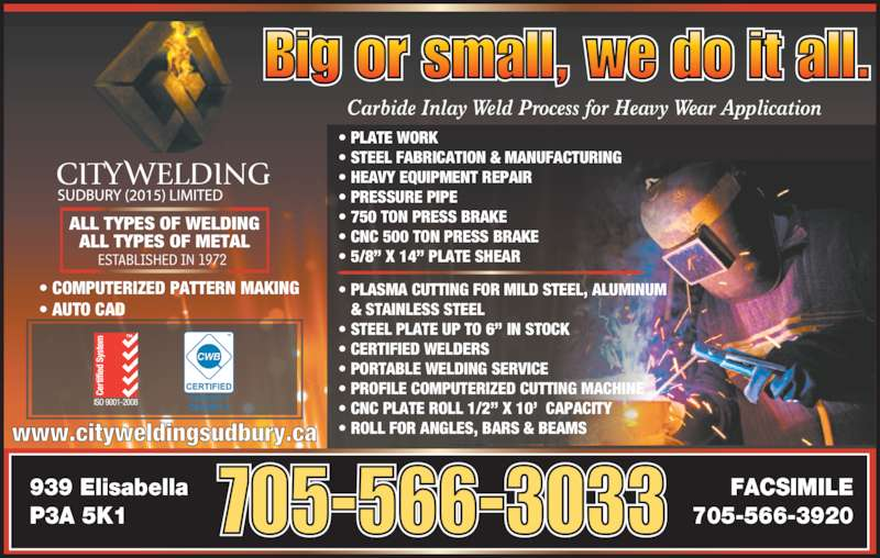 """City Welding Sudbury (2015) Limited (705-566-3033) - Display Ad - 939 Elisabella P3A 5K1 FACSIMILE 705-566-3920 www.cityweldingsudbury.ca 705-566-3033 Carbide Inlay Weld Process for Heavy Wear Application    ESTABLISHED IN 1972 ALL TYPES OF WELDING ALL TYPES OF METAL • COMPUTERIZED PATTERN MAKING • AUTO CAD • PLASMA CUTTING FOR MILD STEEL, ALUMINUM    & STAINLESS STEEL • STEEL PLATE UP TO 6"""" IN STOCK • CERTIFIED WELDERS • PORTABLE WELDING SERVICE • PROFILE COMPUTERIZED CUTTING MACHINE • CNC PLATE ROLL 1/2"""" X 10'  CAPACITY • ROLL FOR ANGLES, BARS & BEAMS • PLATE WORK  • STEEL FABRICATION & MANUFACTURING • HEAVY EQUIPMENT REPAIR • PRESSURE PIPE  • 750 TON PRESS BRAKE • CNC 500 TON PRESS BRAKE • 5/8"""" X 14"""" PLATE SHEAR Big or small, we do it all."""