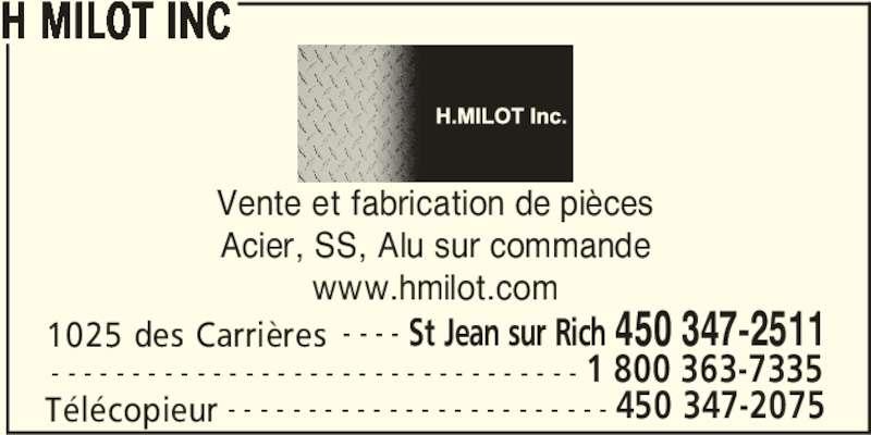 H Milot Inc (450-347-2511) - Annonce illustrée======= - H MILOT INC Vente et fabrication de pièces Acier, SS, Alu sur commande www.hmilot.com 1025 des Carrières St Jean sur Rich 450 347-2511- - - - Télécopieur 450 347-2075- - - - - - - - - - - - - - - - - - - - - - - - 1 800 363-7335- - - - - - - - - - - - - - - - - - - - - - - - - - - - - - - - -