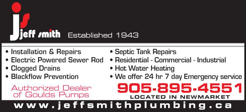 Jeff Smith Plumbing (905-895-4551) - Display Ad - • Installation & Repairs • Electric Powered Sewer Rod • Clogged Drains • Blackflow Prevention • Septic Tank Repairs • Residential - Commercial - Industrial • Hot Water Heating • We offer 24 hr 7 day Emergency service Authorized Dealer of Goulds Pumps 905-895-4551LOCATED IN NEWMARKET w w w . j e f f s m i t h p l u m b i n g . c a Established 1943