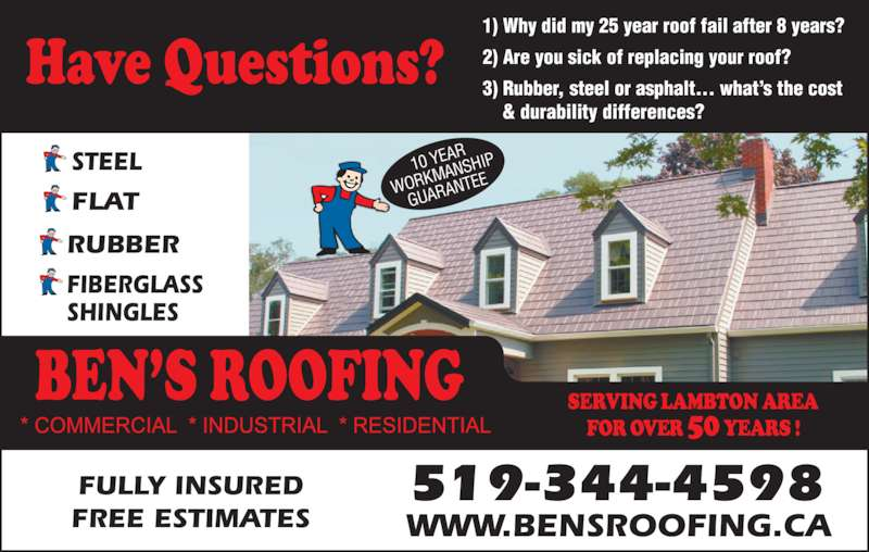 Ben's Roofing Service (519-344-4598) - Display Ad - 10 YEA WORK MANS HIP GUAR ANTEE 1) Why did my 25 year roof fail after 8 years? 2) Are you sick of replacing your roof? 3) Rubber, steel or asphalt... what's the cost  & durability differences?  FULLY INSURED FREE ESTIMATES 519-344-4598 WWW.BENSROOFING.CA STEEL RUBBER FLAT  FIBERGLASS SHINGLES