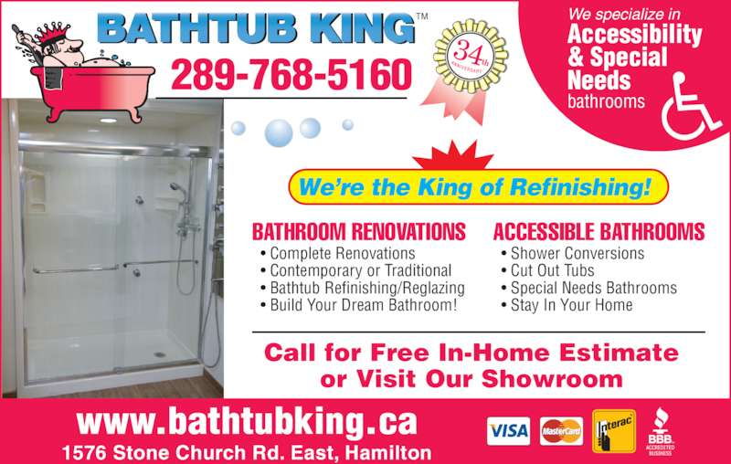Bathtub King Refinishing (905-575-7171) - Display Ad - Call for Free In-Home Estimate or Visit Our Showroom 289-768-5160 TM BATHROOM RENOVATIONS • Complete Renovations • Contemporary or Traditional • Bathtub Refinishing/Reglazing • Build Your Dream Bathroom! ACCESSIBLE BATHROOMS • Shower Conversions bathrooms • Special Needs Bathrooms • Cut Out Tubs 34th www.bathtubking.ca 1576 Stone Church Rd. East, Hamilton We're the King of Refinishing! We specialize in Accessibility & Special Needs • Stay In Your Home