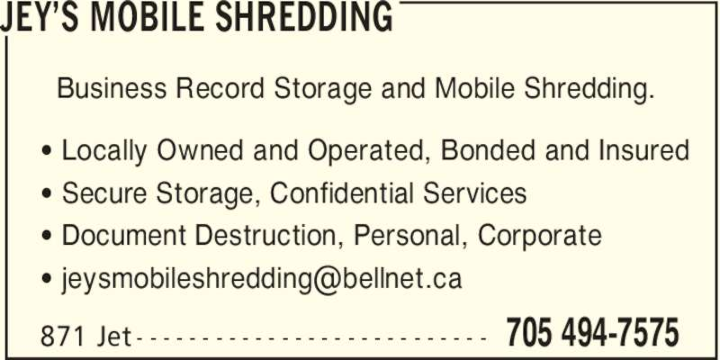 JEY's Business Record Storage and Mobile Shredding (705-494-7575) - Display Ad - JEY'S MOBILE SHREDDING 705 494-7575871 Jet - - - - - - - - - - - - - - - - - - - - - - - - - - - Business Record Storage and Mobile Shredding. ' Locally Owned and Operated, Bonded and Insured ' Secure Storage, Confidential Services ' Document Destruction, Personal, Corporate
