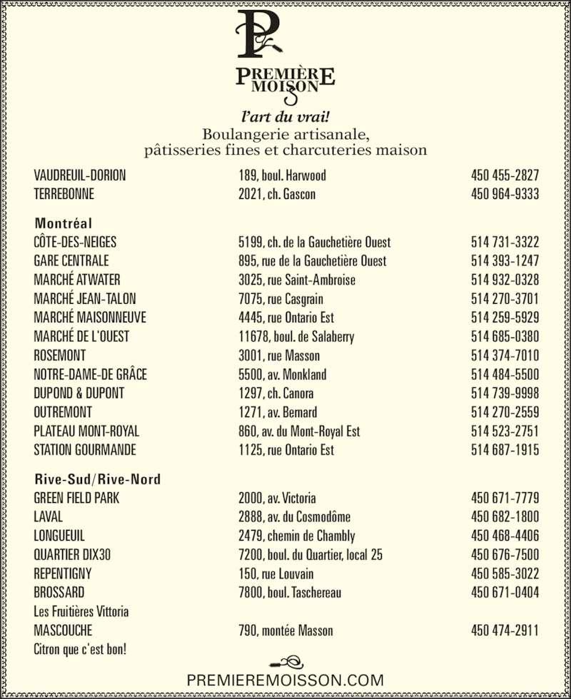 Boulangerie Première Moisson (514-374-7010) - Annonce illustrée======= - VAUDREUIL-DORION TERREBONNE Montréal CÔTE-DES-NEIGES GARE CENTRALE MARCHÉ ATWATER MARCHÉ JEAN-TALON MARCHÉ MAISONNEUVE MARCHÉ DE L'OUEST ROSEMONT 514 687-1915 450 671-7779 450 682-1800 450 468-4406 450 676-7500 450 585-3022 450 671-0404 450 474-2911 Boulangerie artisanale, pâtisseries fines et charcuteries maison PREMIEREMOISSON.COM 1125, rue Ontario Est 2000, av. Victoria 2888, av. du Cosmodôme 2479, chemin de Chambly 7200, boul. du Quartier, local 25 150, rue Louvain 7800, boul. Taschereau 790, montée Masson 450 455-2827 450 964-9333 514 731-3322 514 393-1247 514 932-0328 514 270-3701 514 259-5929 514 685-0380 514 374-7010 514 484-5500 514 739-9998 514 270-2559 514 523-2751 NOTRE-DAME-DE GRÂCE DUPOND & DUPONT OUTREMONT PLATEAU MONT-ROYAL STATION GOURMANDE Rive-Sud/Rive-Nord GREEN FIELD PARK LAVAL LONGUEUIL QUARTIER DIX30 REPENTIGNY BROSSARD Les Fruitières Vittoria MASCOUCHE Citron que c'est bon! 189, boul. Harwood 2021, ch. Gascon 5199, ch. de la Gauchetière Ouest 895, rue de la Gauchetière Ouest 3025, rue Saint-Ambroise 7075, rue Casgrain 4445, rue Ontario Est 11678, boul. de Salaberry 3001, rue Masson 5500, av. Monkland 1297, ch. Canora 1271, av. Bernard 860, av. du Mont-Royal Est PREMIÈREMOISON l'art du vrai!