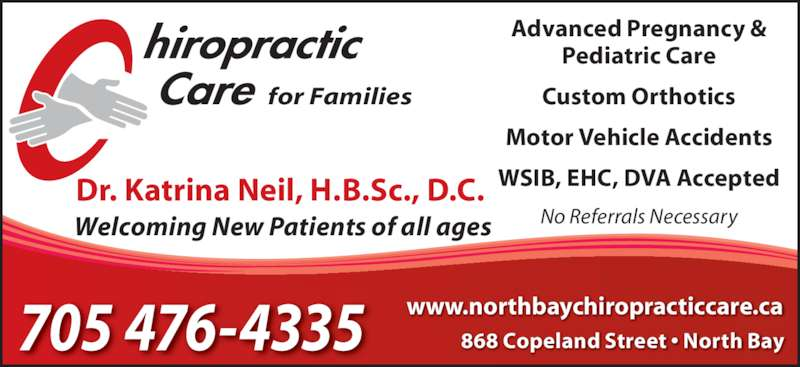 Chiropractic Care (705-476-4335) - Display Ad - 868 Copeland Street • North Bay www.northbaychiropracticcare.ca705 476-4335 Dr. Katrina Neil, H.B.Sc., D.C. Advanced Pregnancy & Pediatric Care Custom Orthotics Motor Vehicle Accidents WSIB, EHC, DVA Accepted for Families Welcoming New Patients of all ages No Referrals Necessary