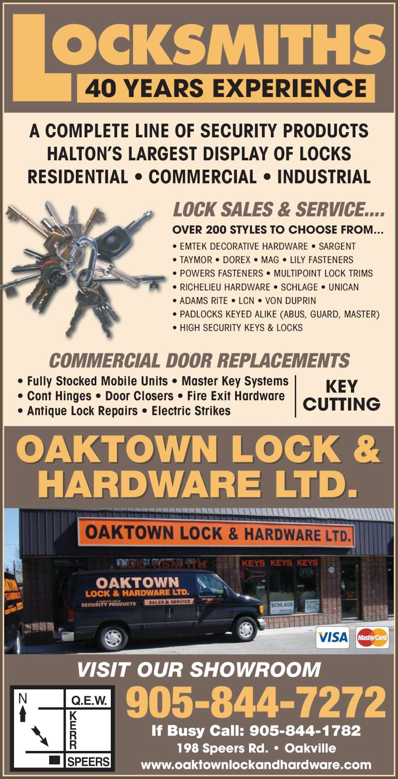 Oaktown Lock & Hardware Ltd (905-844-7272) - Display Ad - A COMPLETE LINE OF SECURITY PRODUCTS HALTON'S LARGEST DISPLAY OF LOCKS RESIDENTIAL • COMMERCIAL • INDUSTRIAL 40 YEARS EXPERIENCE VISIT OUR SHOWROOM OAKTOWN LOCK & HARDWARE LTD. 198 Speers Rd. • Oakville www.oaktownlockandhardware.com If Busy Call: 905-844-1782 905-844-7272 • EMTEK DECORATIVE HARDWARE • SARGENT  • TAYMOR • DOREX • MAG • LILY FASTENERS  • POWERS FASTENERS • MULTIPOINT LOCK TRIMS  • RICHELIEU HARDWARE • SCHLAGE • UNICAN  • ADAMS RITE • LCN • VON DUPRIN  • PADLOCKS KEYED ALIKE (ABUS, GUARD, MASTER) • HIGH SECURITY KEYS & LOCKS OVER 200 STYLES TO CHOOSE FROM... LOCK SALES & SERVICE.... COMMERCIAL DOOR REPLACEMENTS • Fully Stocked Mobile Units • Master Key Systems • Cont Hinges • Door Closers • Fire Exit Hardware • Antique Lock Repairs • Electric Strikes KEY CUTTING