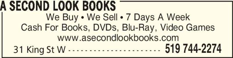 A Second Look Books (519-744-2274) - Display Ad - We Buy • We Sell • 7 Days A Week Cash For Books, DVDs, Blu-Ray, Video Games www.asecondlookbooks.com A SECOND LOOK BOOKS 519 744-227431 King St W - - - - - - - - - - - - - - - - - - - - - - We Buy • We Sell • 7 Days A Week Cash For Books, DVDs, Blu-Ray, Video Games www.asecondlookbooks.com A SECOND LOOK BOOKS 519 744-227431 King St W - - - - - - - - - - - - - - - - - - - - - -