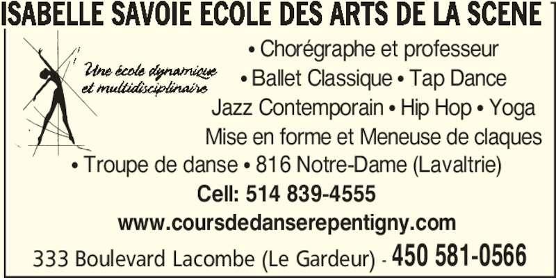 Isabelle Savoie Ecole des Arts de la Scène (450-581-0566) - Annonce illustrée======= - 333 Boulevard Lacombe (Le Gardeur) - 450 581-0566 ISABELLE SAVOIE ECOLE DES ARTS DE LA SCENE • Troupe de danse • 816 Notre-Dame (Lavaltrie) Cell: 514 839-4555 www.coursdedanserepentigny.com • Chorégraphe et professeur • Ballet Classique • Tap Dance Jazz Contemporain • Hip Hop • Yoga Mise en forme et Meneuse de claques