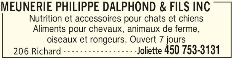 Dalphond Philippe (450-753-3131) - Annonce illustrée======= - MEUNERIE PHILIPPE DALPHOND & FILS INC 206 Richard Joliette 450 753-3131- - - - - - - - - - - - - - - - - - Nutrition et accessoires pour chats et chiens Aliments pour chevaux, animaux de ferme, oiseaux et rongeurs. Ouvert 7 jours