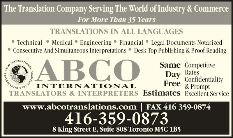 ABCO International Translators and Interpreters (416-359-0873) - Display Ad - TRANSLATIONS IN ALL LANGUAGES • Technical  • Medical • Engineering • Financial • Legal Documents Notarized • Consecutive And Simultaneous Interpretations • Desk Top Publishing & Proof Reading www.abcotranslations.com | FAX 416 359-0874 8 King Street E, Suite 808 Toronto M5C 1B5 416-359-0873 The Translation Company Serving The World of Industry & Commerce For More Than 35 Years Competitive Rates Confidentiality & Prompt Excellent Service Same Day Free EstimatesTRANSLATORS & INTERPRETERS INTERNATIONAL