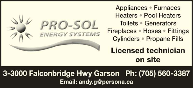 Pro-Sol Energy Systems (705-560-3387) - Display Ad - 3-3000 Falconbridge Hwy Garson   Ph: (705) 560-3387 Appliances • Furnaces Heaters • Pool Heaters Toilets • Generators Fireplaces • Hoses • Fittings Cylinders • Propane Fills Licensed technician on site